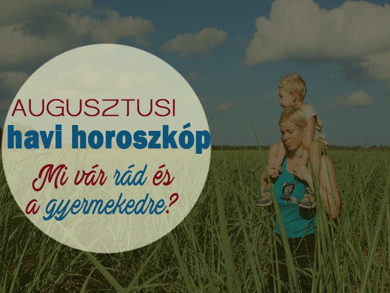 Havi horoszkóp augusztusra szülőknek és gyermekeknek - Milyen változásokra, nehézségekre készülj fel augusztusban?